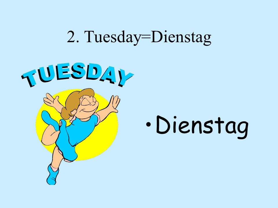 2. Tuesday=Dienstag Dienstag