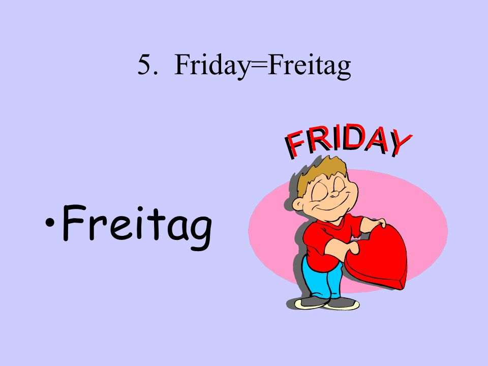 5. Friday=Freitag Freitag