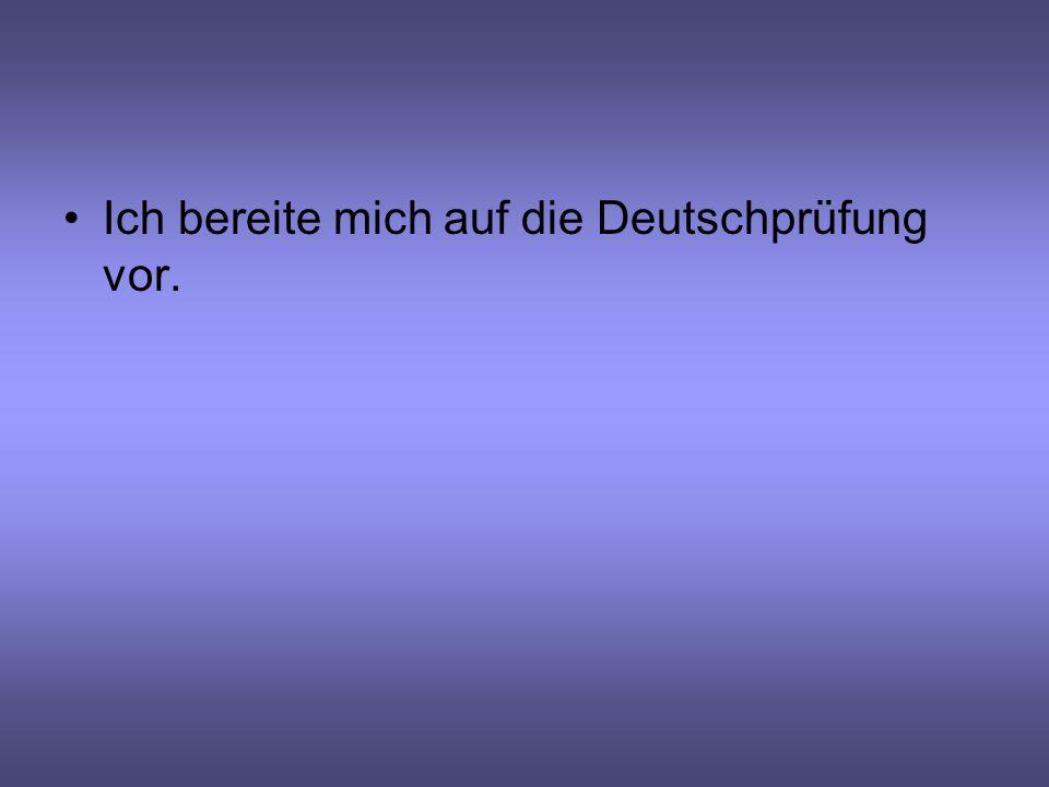 Ich bereite mich auf die Deutschprüfung vor.