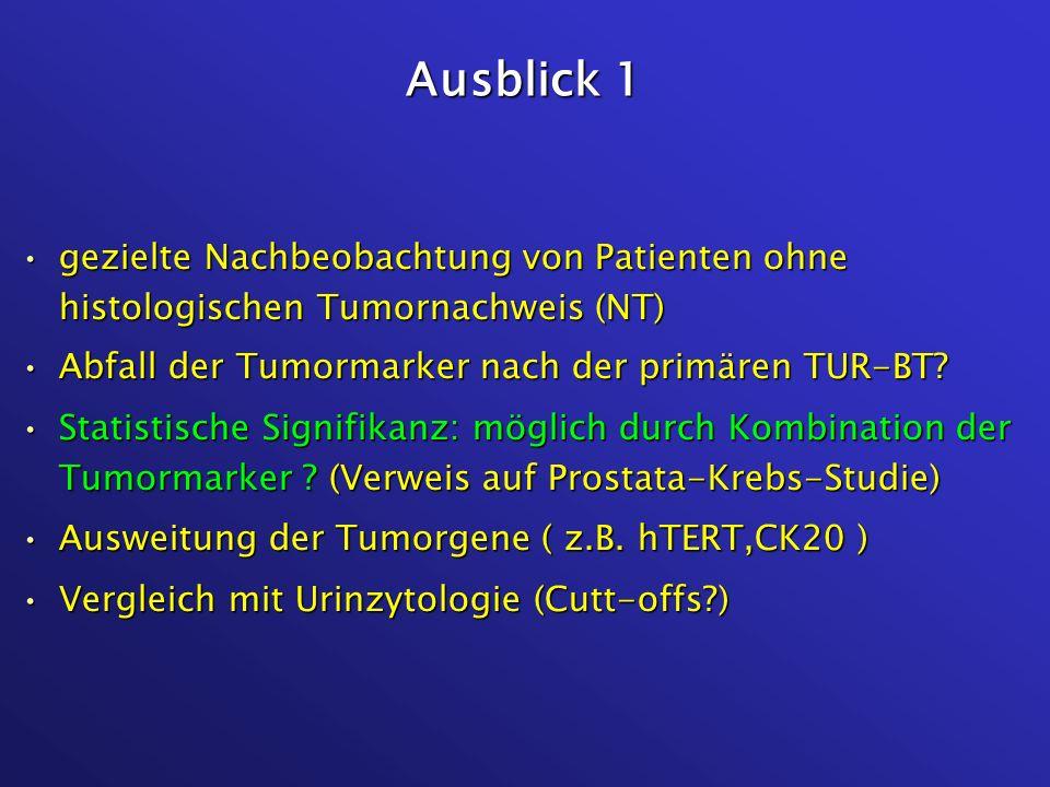 Ausblick 1 gezielte Nachbeobachtung von Patienten ohne histologischen Tumornachweis (NT) Abfall der Tumormarker nach der primären TUR-BT
