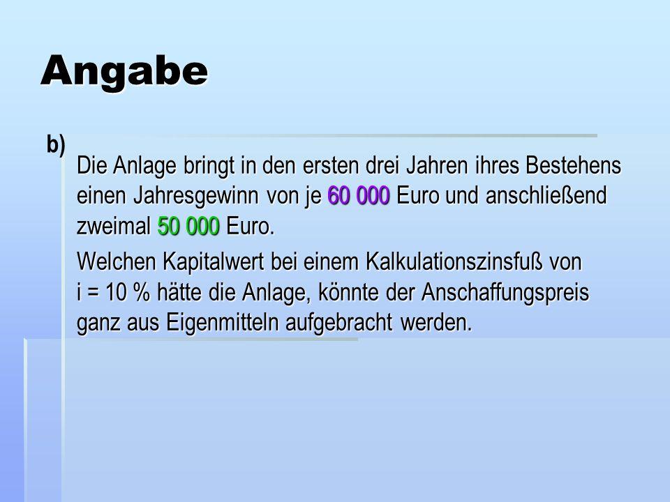Angabe b) Die Anlage bringt in den ersten drei Jahren ihres Bestehens einen Jahresgewinn von je 60 000 Euro und anschließend zweimal 50 000 Euro.