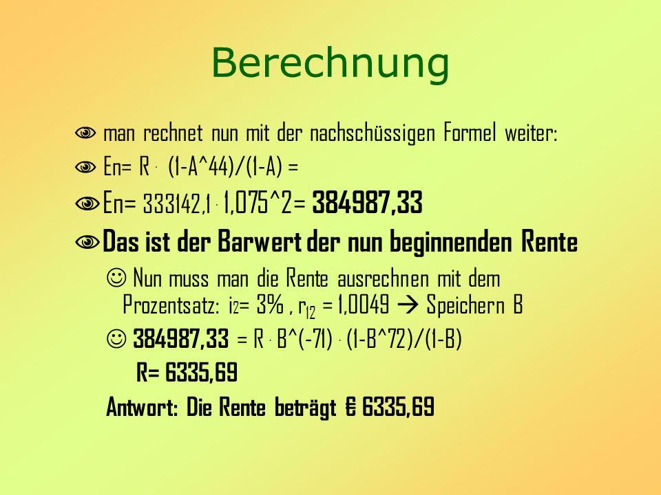 Berechnung man rechnet nun mit der nachschüssigen Formel weiter: En= R . (1-A^44)/(1-A) = En= 333142,1 . 1,075^2= 384987,33.