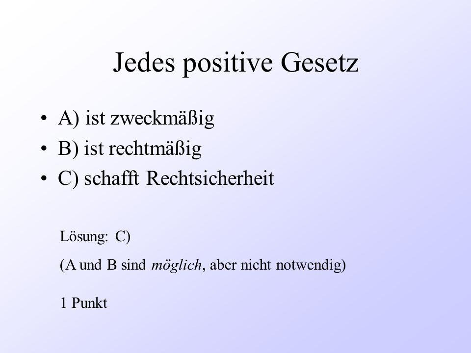 Jedes positive Gesetz A) ist zweckmäßig B) ist rechtmäßig
