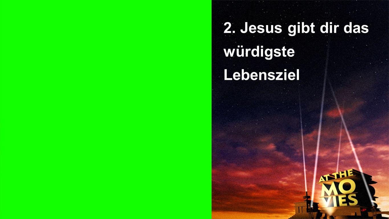 2. Jesus gibt dir das würdigste Lebensziel