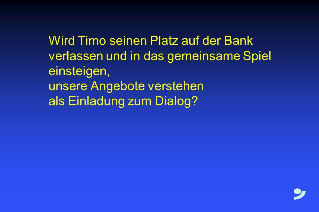 Wird Timo seinen Platz auf der Bank verlassen und in das gemeinsame Spiel einsteigen, unsere Angebote verstehen als Einladung zum Dialog