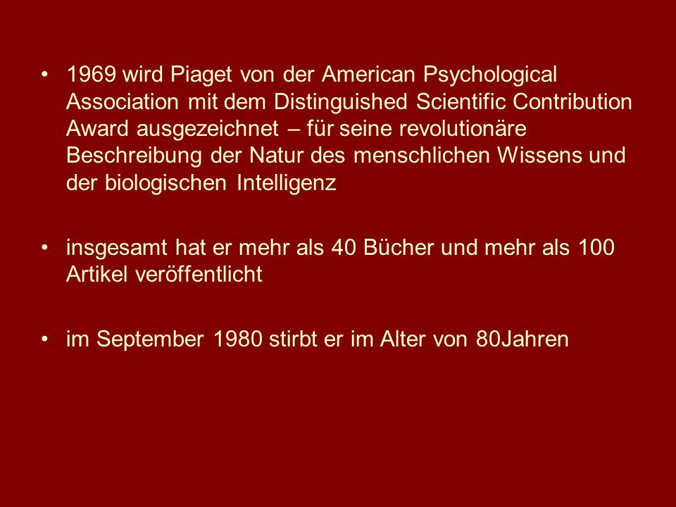 1969 wird Piaget von der American Psychological Association mit dem Distinguished Scientific Contribution Award ausgezeichnet – für seine revolutionäre Beschreibung der Natur des menschlichen Wissens und der biologischen Intelligenz