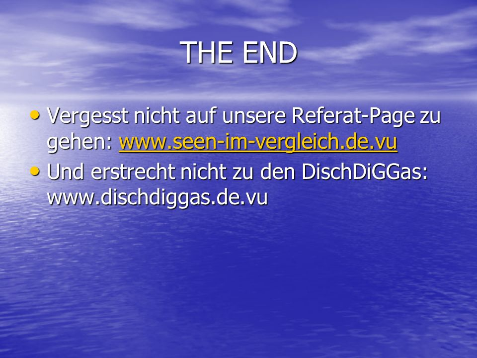 THE ENDVergesst nicht auf unsere Referat-Page zu gehen: www.seen-im-vergleich.de.vu.