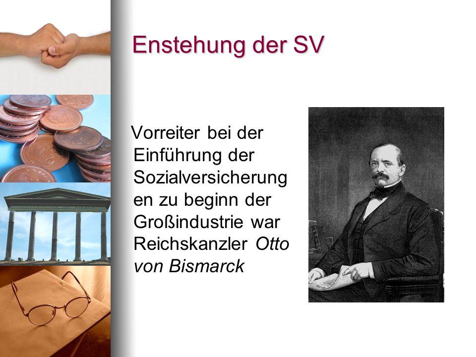 Enstehung der SV Vorreiter bei der Einführung der Sozialversicherungen zu beginn der Großindustrie war Reichskanzler Otto von Bismarck.
