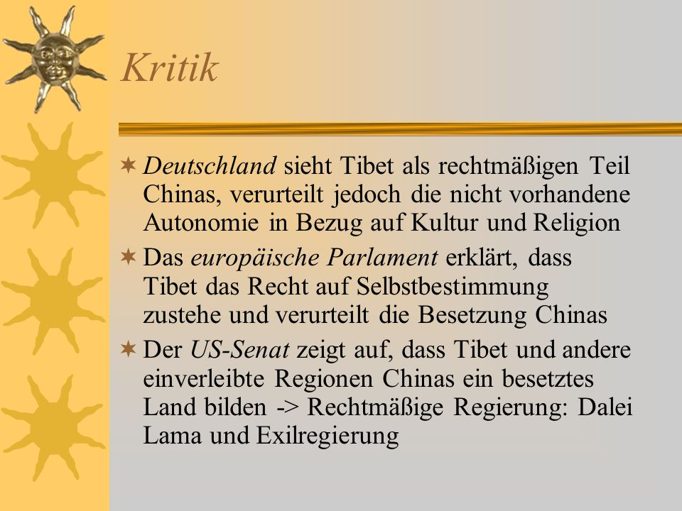 Kritik Deutschland sieht Tibet als rechtmäßigen Teil Chinas, verurteilt jedoch die nicht vorhandene Autonomie in Bezug auf Kultur und Religion.