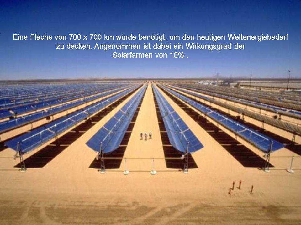 Eine Fläche von 700 x 700 km würde benötigt, um den heutigen Weltenergiebedarf zu decken.