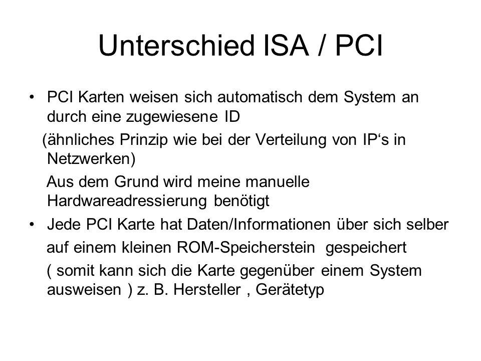 Unterschied ISA / PCI PCI Karten weisen sich automatisch dem System an durch eine zugewiesene ID.