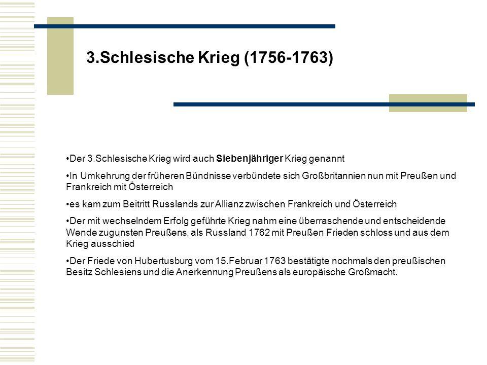 3.Schlesische Krieg (1756-1763) Der 3.Schlesische Krieg wird auch Siebenjähriger Krieg genannt.