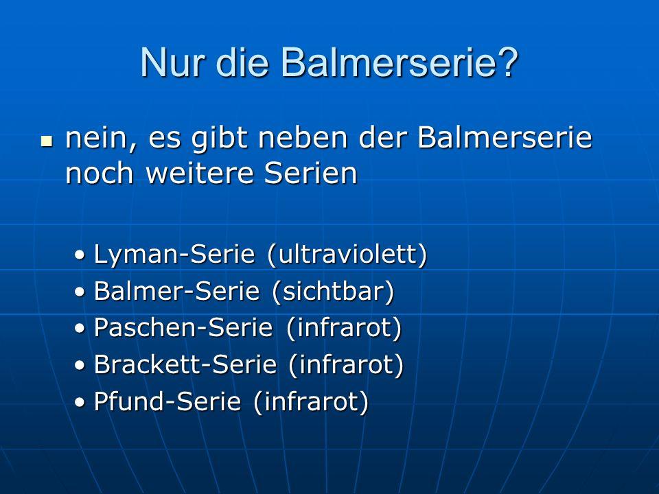 Nur die Balmerserie nein, es gibt neben der Balmerserie noch weitere Serien. Lyman-Serie (ultraviolett)