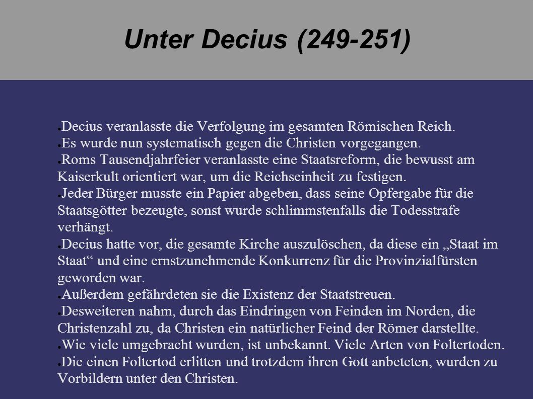 Unter Decius (249-251) Decius veranlasste die Verfolgung im gesamten Römischen Reich. Es wurde nun systematisch gegen die Christen vorgegangen.