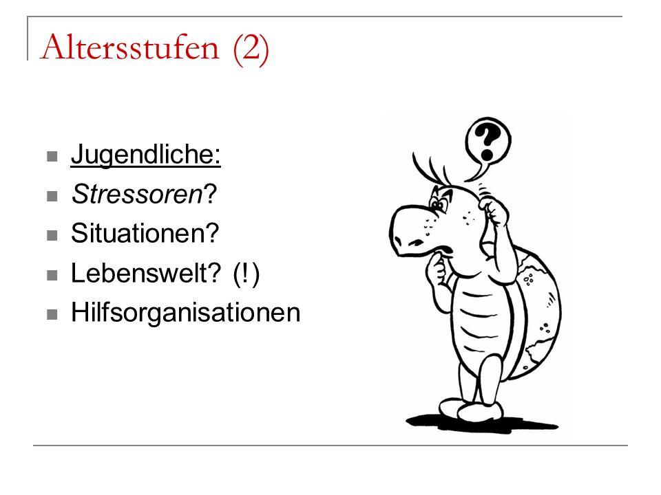 Altersstufen (2) Jugendliche: Stressoren Situationen Lebenswelt (!)