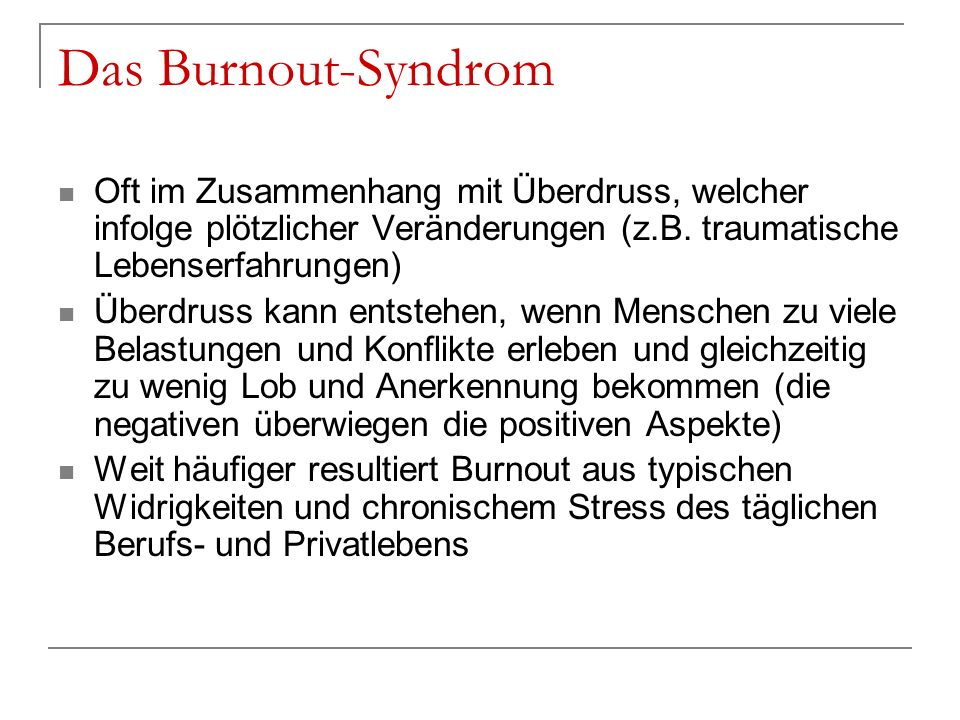Das Burnout-Syndrom Oft im Zusammenhang mit Überdruss, welcher infolge plötzlicher Veränderungen (z.B. traumatische Lebenserfahrungen)