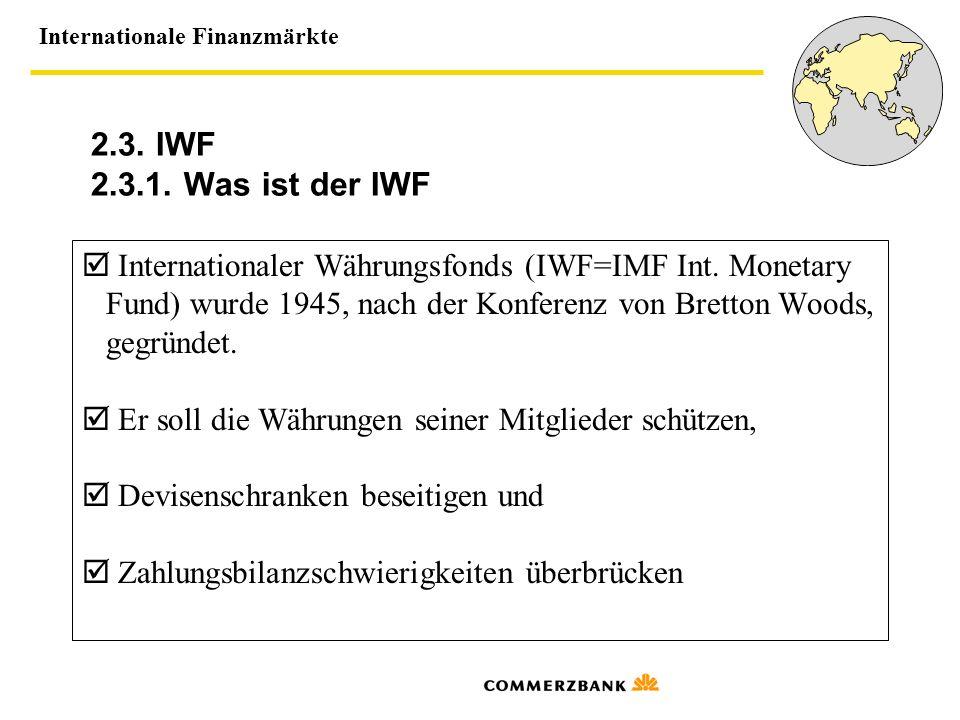 2.3. IWF 2.3.1. Was ist der IWF  Internationaler Währungsfonds (IWF=IMF Int. Monetary. Fund) wurde 1945, nach der Konferenz von Bretton Woods,