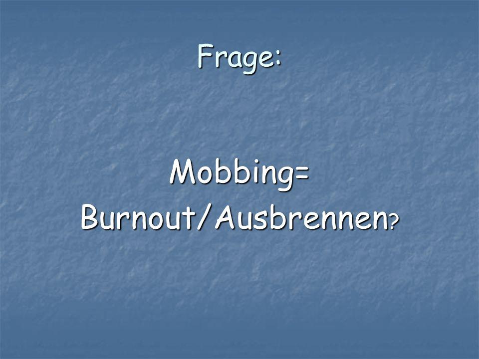 Frage: Mobbing= Burnout/Ausbrennen