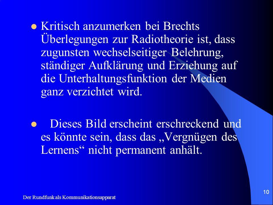 Kritisch anzumerken bei Brechts Überlegungen zur Radiotheorie ist, dass zugunsten wechselseitiger Belehrung, ständiger Aufklärung und Erziehung auf die Unterhaltungsfunktion der Medien ganz verzichtet wird.