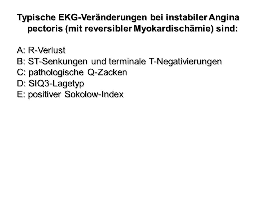 Typische EKG-Veränderungen bei instabiler Angina pectoris (mit reversibler Myokardischämie) sind: