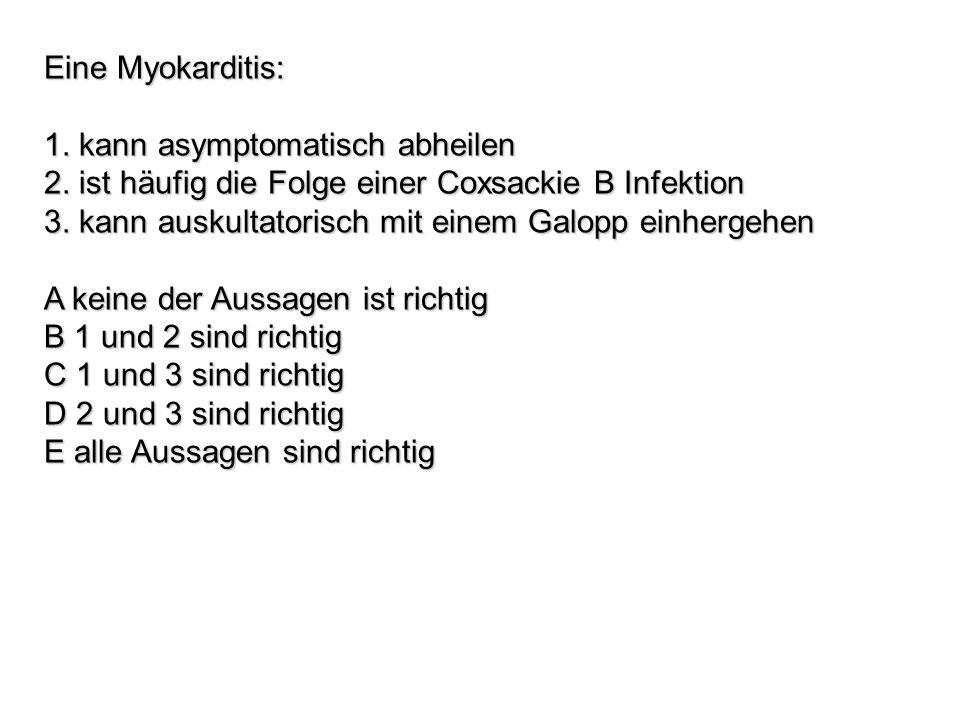 Eine Myokarditis: 1. kann asymptomatisch abheilen. 2. ist häufig die Folge einer Coxsackie B Infektion.