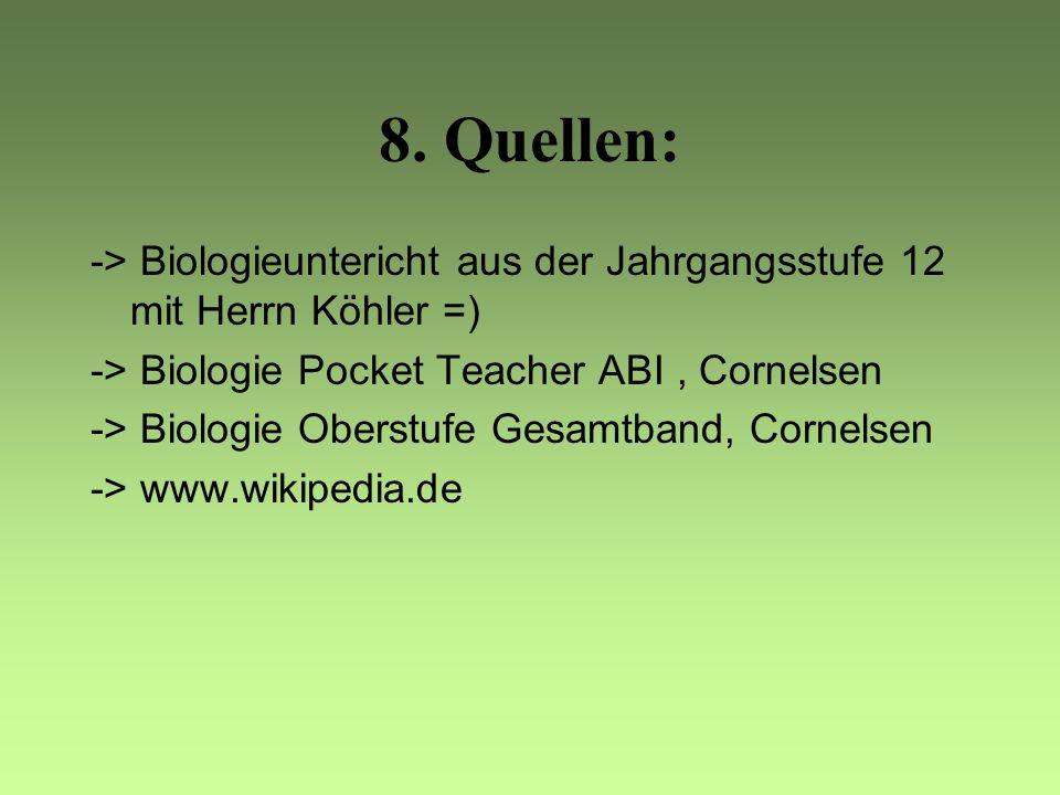 8. Quellen: -> Biologieuntericht aus der Jahrgangsstufe 12 mit Herrn Köhler =) -> Biologie Pocket Teacher ABI , Cornelsen.