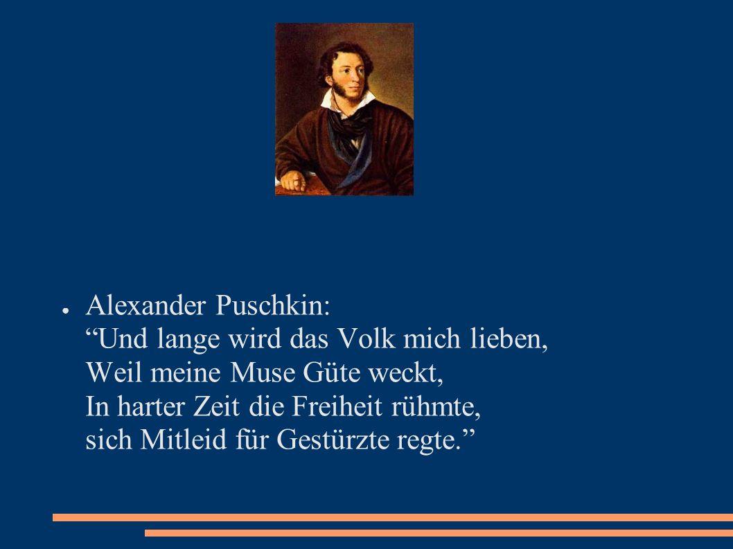 Alexander Puschkin: Und lange wird das Volk mich lieben, Weil meine Muse Güte weckt, In harter Zeit die Freiheit rühmte, sich Mitleid für Gestürzte regte.