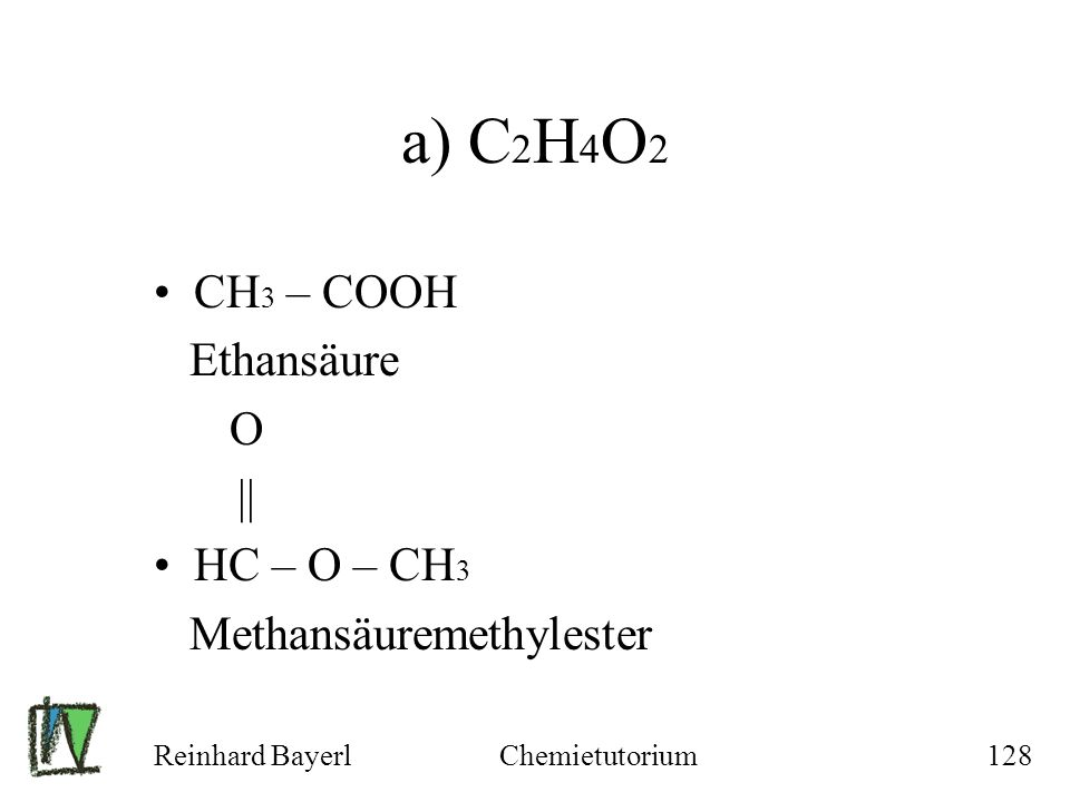 a) C2H4O2 CH3 – COOH Ethansäure O || HC – O – CH3