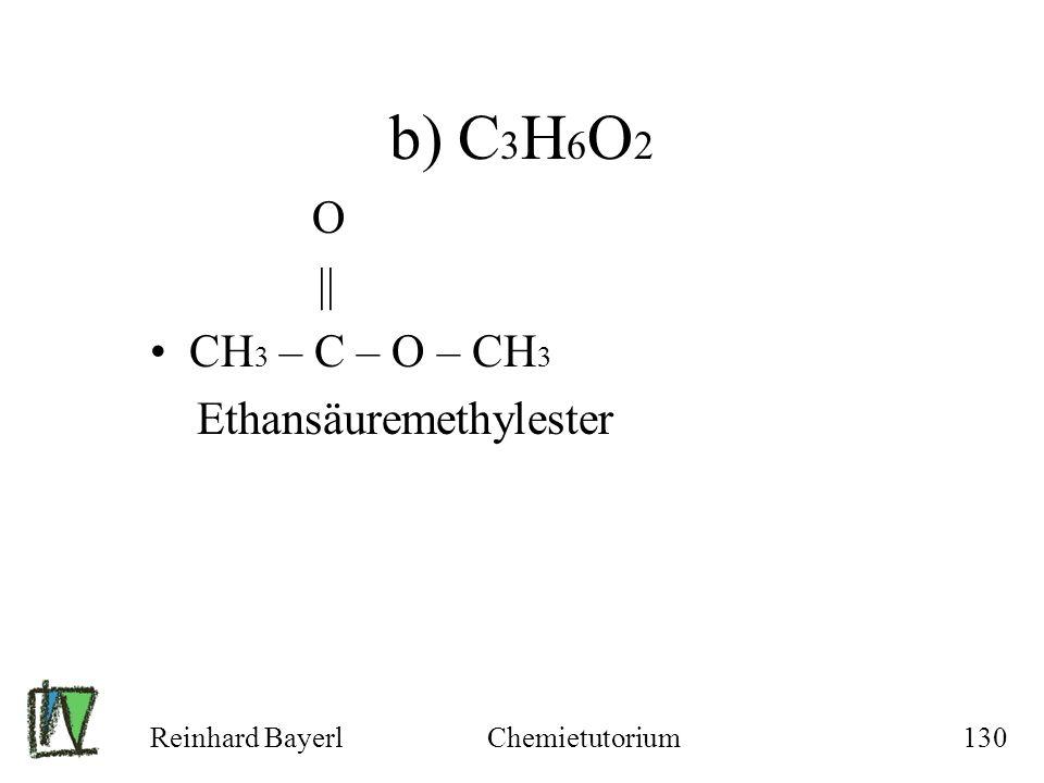 b) C3H6O2 O || CH3 – C – O – CH3 Ethansäuremethylester Reinhard Bayerl
