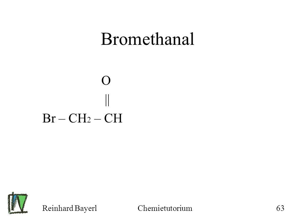 Bromethanal O || Br – CH2 – CH Reinhard Bayerl Chemietutorium
