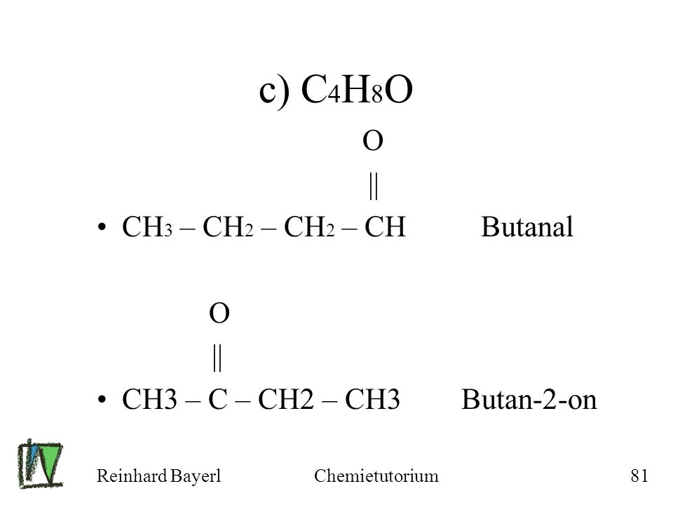 c) C4H8O CH3 – CH2 – CH2 – CH Butanal CH3 – C – CH2 – CH3 Butan-2-on