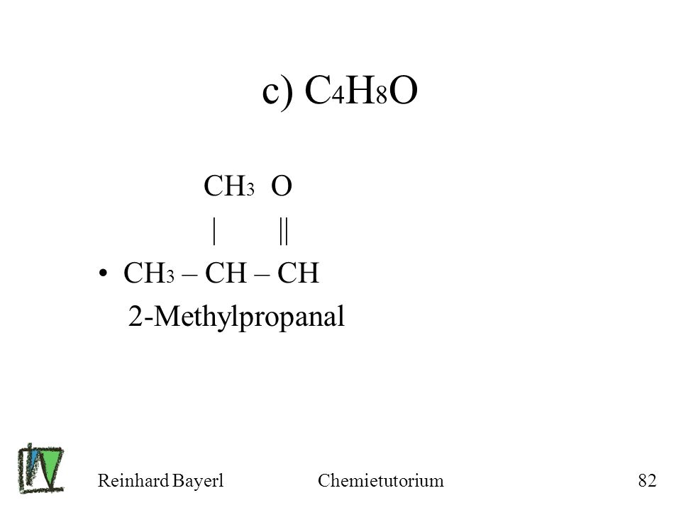 c) C4H8O CH3 O | || CH3 – CH – CH 2-Methylpropanal Reinhard Bayerl
