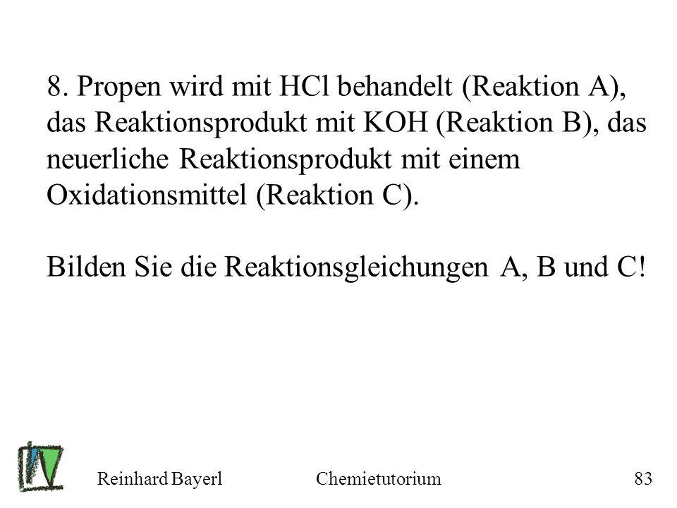 8. Propen wird mit HCl behandelt (Reaktion A), das Reaktionsprodukt mit KOH (Reaktion B), das neuerliche Reaktionsprodukt mit einem Oxidationsmittel (Reaktion C). Bilden Sie die Reaktionsgleichungen A, B und C!
