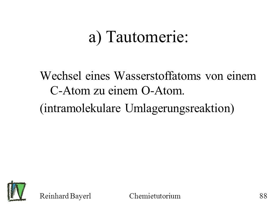 a) Tautomerie: Wechsel eines Wasserstoffatoms von einem C-Atom zu einem O-Atom. (intramolekulare Umlagerungsreaktion)