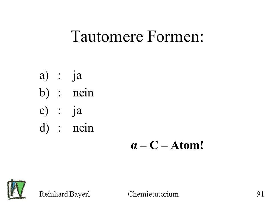 Tautomere Formen: : ja : nein α – C – Atom! Reinhard Bayerl