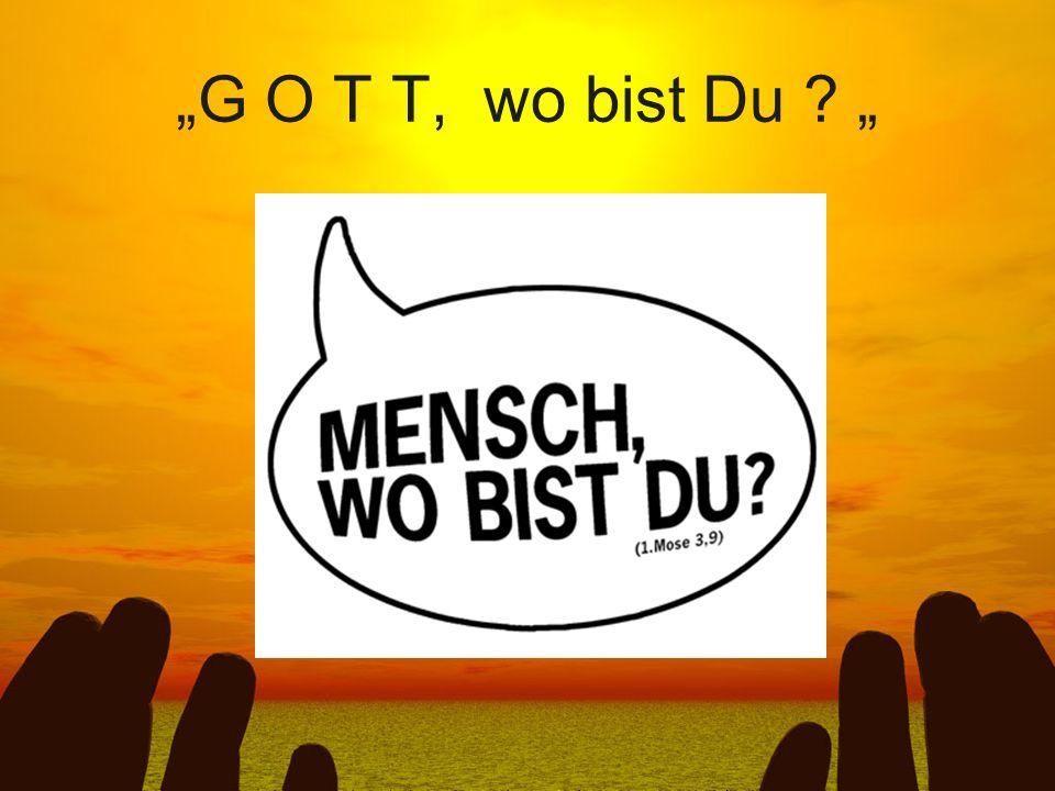 """G O T T, wo bist Du """
