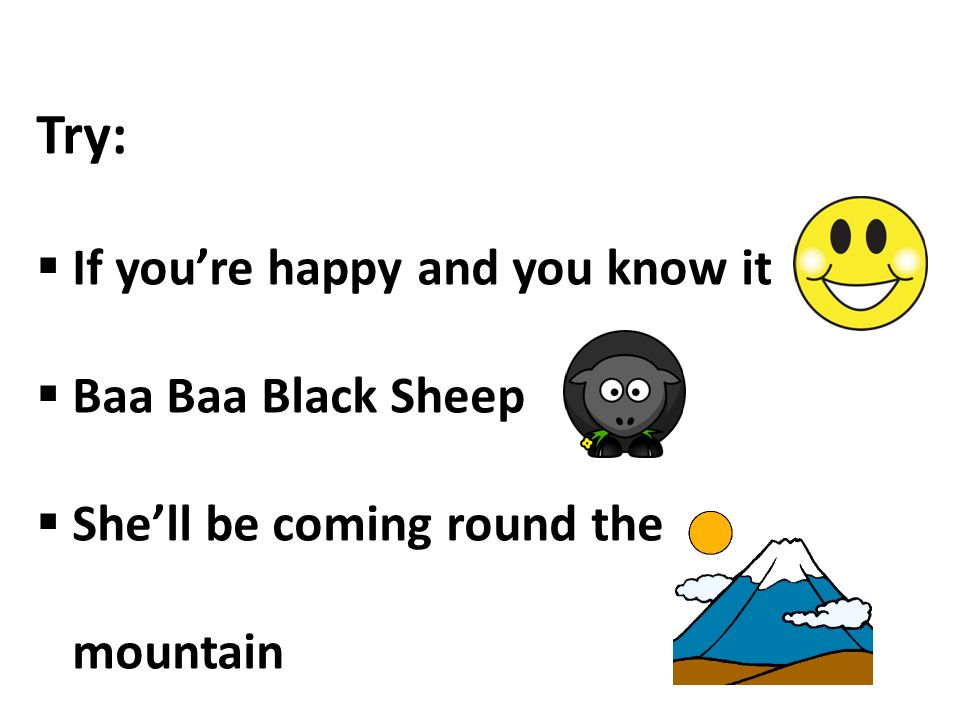 Try: If you're happy and you know it Baa Baa Black Sheep