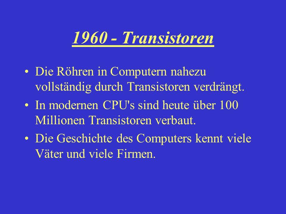 1960 - Transistoren Die Röhren in Computern nahezu vollständig durch Transistoren verdrängt.