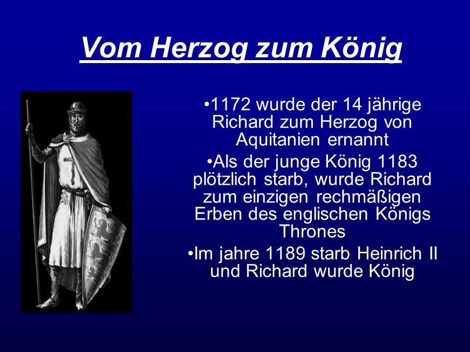 Vom Herzog zum König 1172 wurde der 14 jährige Richard zum Herzog von Aquitanien ernannt.