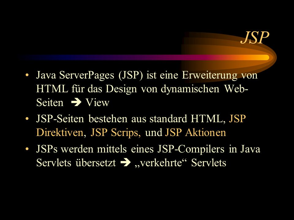 JSP Java ServerPages (JSP) ist eine Erweiterung von HTML für das Design von dynamischen Web-Seiten  View.