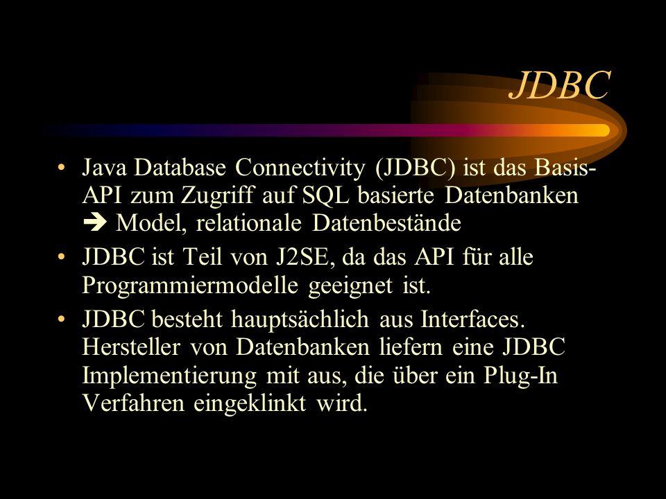 JDBC Java Database Connectivity (JDBC) ist das Basis-API zum Zugriff auf SQL basierte Datenbanken  Model, relationale Datenbestände.