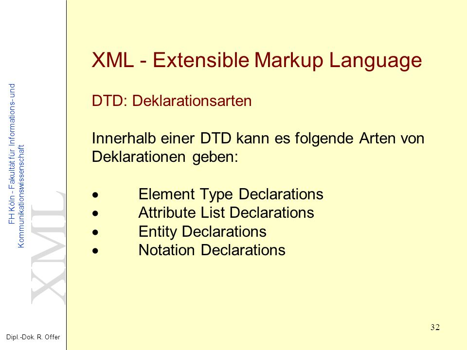 XML - Extensible Markup Language DTD: Deklarationsarten Innerhalb einer DTD kann es folgende Arten von Deklarationen geben: · Element Type Declarations · Attribute List Declarations · Entity Declarations · Notation Declarations