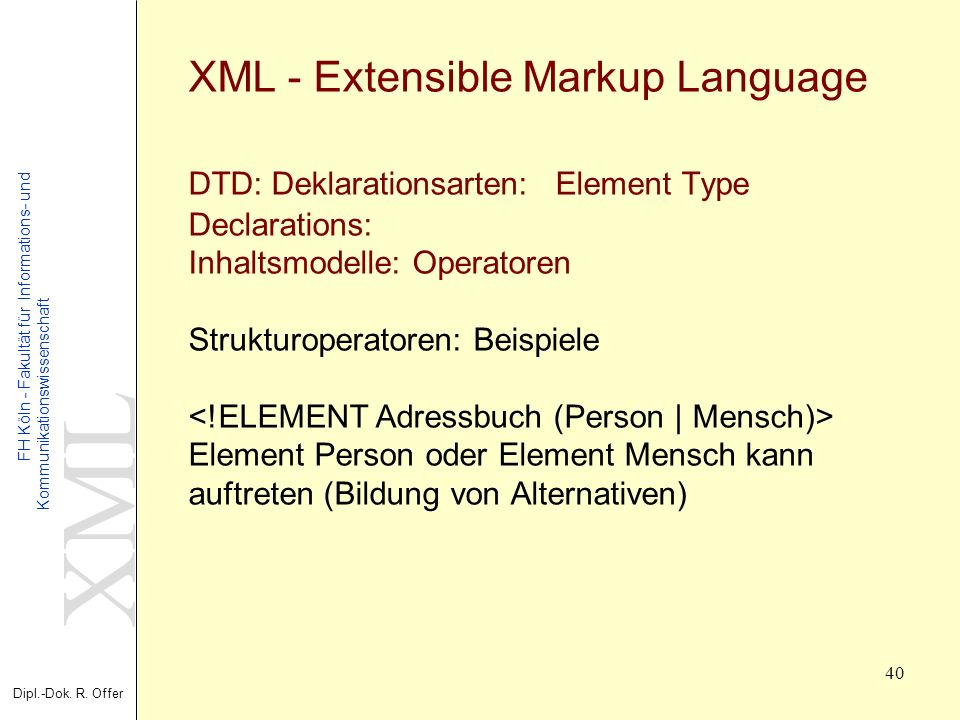 XML - Extensible Markup Language DTD: Deklarationsarten: Element Type Declarations: Inhaltsmodelle: Operatoren Strukturoperatoren: Beispiele <!ELEMENT Adressbuch (Person | Mensch)> Element Person oder Element Mensch kann auftreten (Bildung von Alternativen)