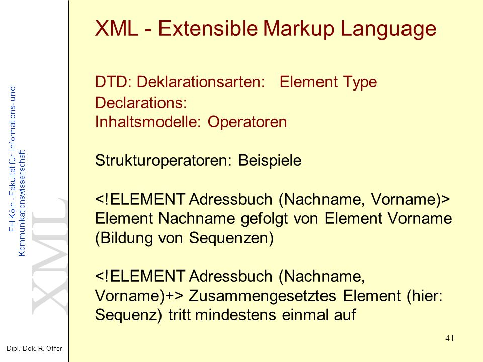 XML - Extensible Markup Language DTD: Deklarationsarten: Element Type Declarations: Inhaltsmodelle: Operatoren Strukturoperatoren: Beispiele <!ELEMENT Adressbuch (Nachname, Vorname)> Element Nachname gefolgt von Element Vorname (Bildung von Sequenzen) <!ELEMENT Adressbuch (Nachname, Vorname)+> Zusammengesetztes Element (hier: Sequenz) tritt mindestens einmal auf