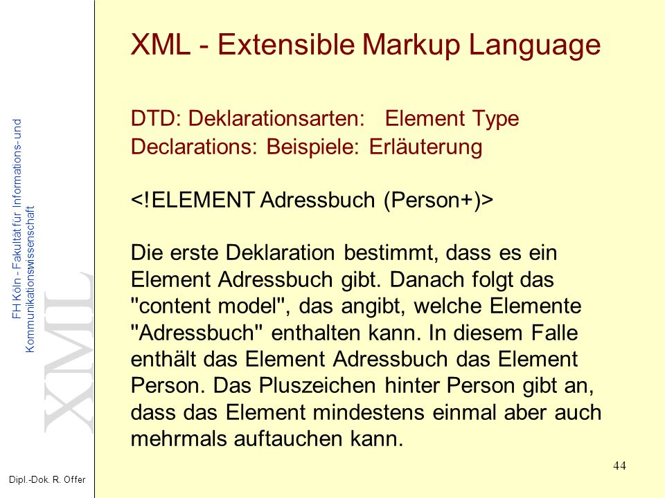 XML - Extensible Markup Language DTD: Deklarationsarten: Element Type Declarations: Beispiele: Erläuterung <!ELEMENT Adressbuch (Person+)> Die erste Deklaration bestimmt, dass es ein Element Adressbuch gibt.
