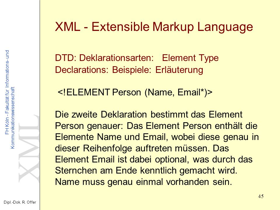 XML - Extensible Markup Language DTD: Deklarationsarten: Element Type Declarations: Beispiele: Erläuterung <!ELEMENT Person (Name, Email*)> Die zweite Deklaration bestimmt das Element Person genauer: Das Element Person enthält die Elemente Name und Email, wobei diese genau in dieser Reihenfolge auftreten müssen.