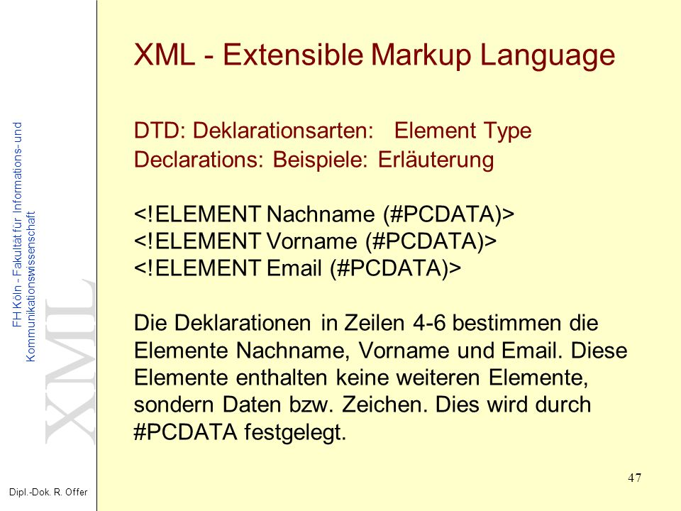 XML - Extensible Markup Language DTD: Deklarationsarten: Element Type Declarations: Beispiele: Erläuterung <!ELEMENT Nachname (#PCDATA)> <!ELEMENT Vorname (#PCDATA)> <!ELEMENT Email (#PCDATA)> Die Deklarationen in Zeilen 4-6 bestimmen die Elemente Nachname, Vorname und Email.