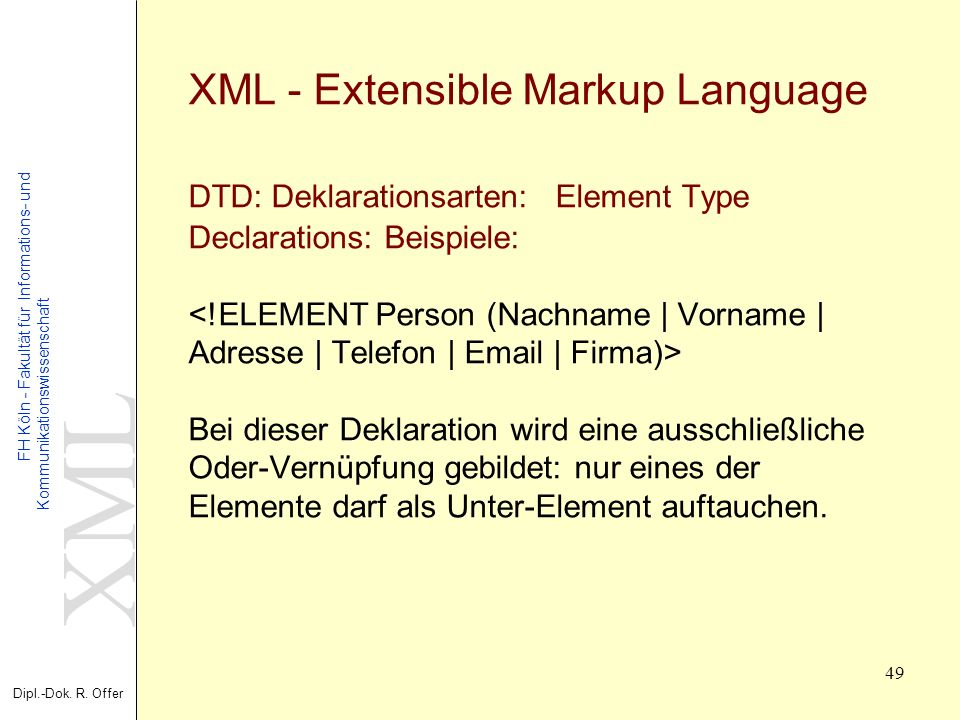 XML - Extensible Markup Language DTD: Deklarationsarten: Element Type Declarations: Beispiele: <!ELEMENT Person (Nachname | Vorname | Adresse | Telefon | Email | Firma)> Bei dieser Deklaration wird eine ausschließliche Oder-Vernüpfung gebildet: nur eines der Elemente darf als Unter-Element auftauchen.