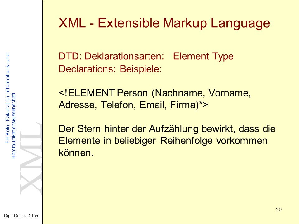 XML - Extensible Markup Language DTD: Deklarationsarten: Element Type Declarations: Beispiele: <!ELEMENT Person (Nachname, Vorname, Adresse, Telefon, Email, Firma)*> Der Stern hinter der Aufzählung bewirkt, dass die Elemente in beliebiger Reihenfolge vorkommen können.