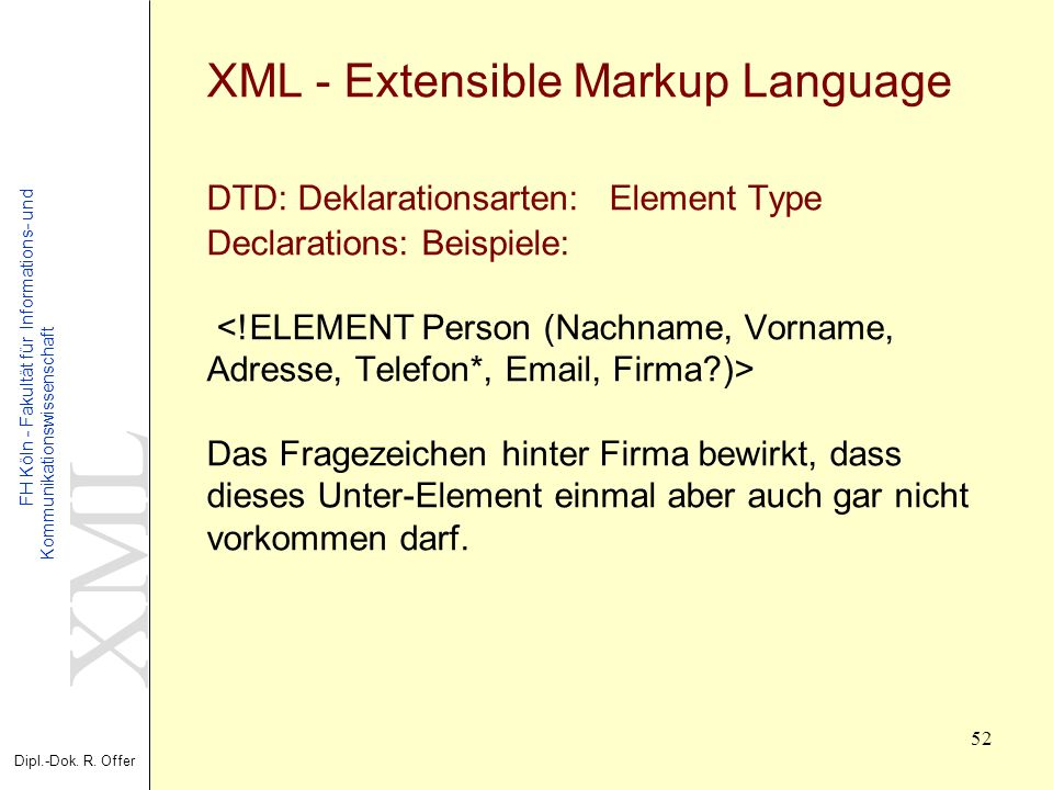 XML - Extensible Markup Language DTD: Deklarationsarten: Element Type Declarations: Beispiele: <!ELEMENT Person (Nachname, Vorname, Adresse, Telefon*, Email, Firma )> Das Fragezeichen hinter Firma bewirkt, dass dieses Unter-Element einmal aber auch gar nicht vorkommen darf.